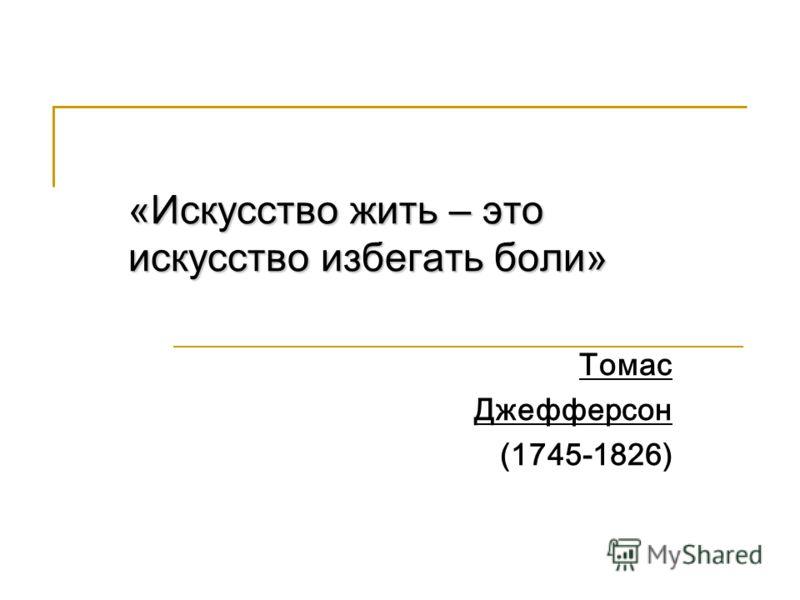 «Искусство жить – это искусство избегать боли» Томас Джефферсон (1745-1826)