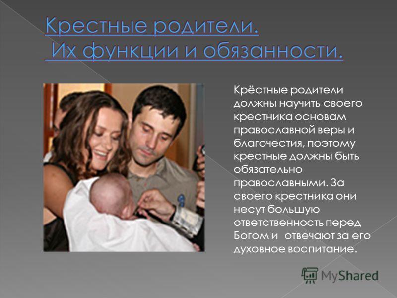 Крёстные родители должны научить своего крестника основам православной веры и благочестия, поэтому крестные должны быть обязательно православными. За своего крестника они несут большую ответственность перед Богом и отвечают за его духовное воспитание