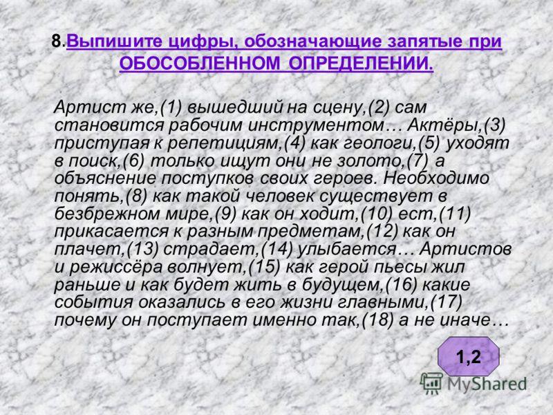 8. Выпишите цифры, обозначающие запятые при ОБОСОБЛЕННОМ ОПРЕДЕЛЕНИИ. Артист же,(1) вышедший на сцену,(2) сам становится рабочим инструментом… Актёры,(3) приступая к репетициям,(4) как геологи,(5) уходят в поиск,(6) только ищут они не золото,(7) а об