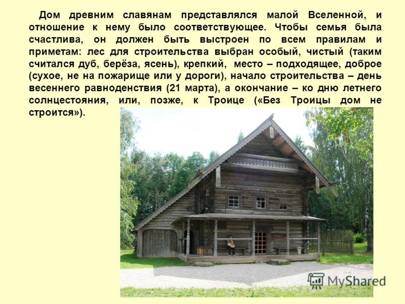 Дом древним славянам представлялся малой Вселенной, и отношение к нему было соответствующее. Чтобы семья была счастлива, он должен быть выстроен по всем правилам и приметам: лес для строительства выбран особый, чистый (таким считался дуб, берёза, ясе