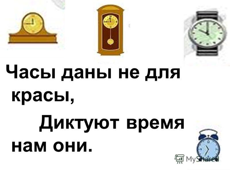 Часы даны не для красы, Диктуют время нам они.