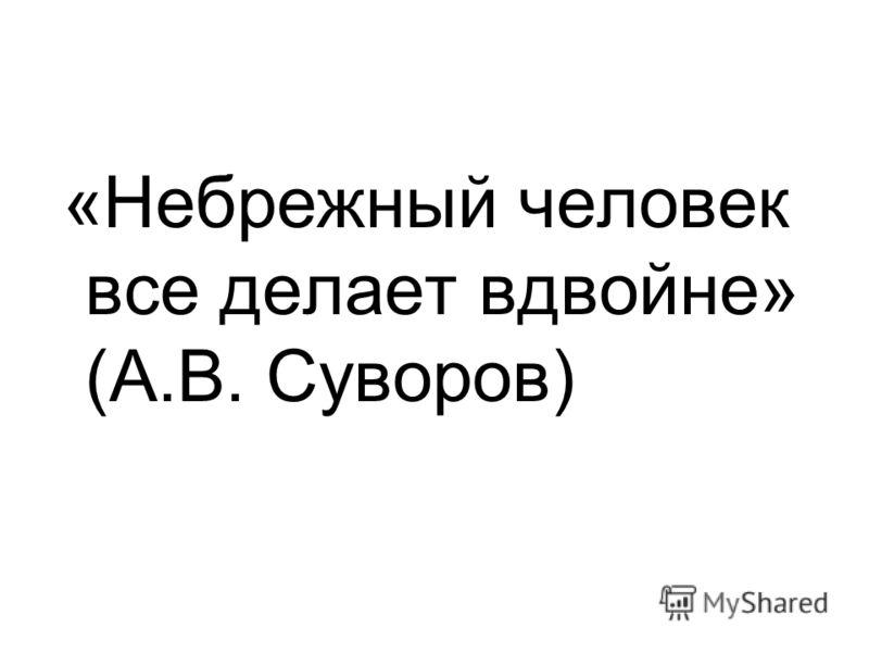 «Небрежный человек все делает вдвойне» (А.В. Суворов)