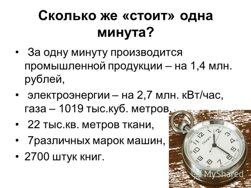 Сколько же «стоит» одна минута? За одну минуту производится промышленной продукции – на 1,4 млн. рублей, электроэнергии – на 2,7 млн. кВт/час, газа – 1019 тыс.куб. метров, 22 тыс.кв. метров ткани, 7различных марок машин, 2700 штук книг.