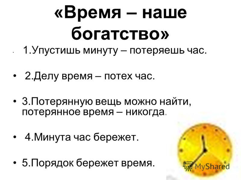 «Время – наше богатство» 1.Упустишь минуту – потеряешь час. 2.Делу время – потех час. 3.Потерянную вещь можно найти, потерянное время – никогда. 4.Минута час бережет. 5.Порядок бережет время.