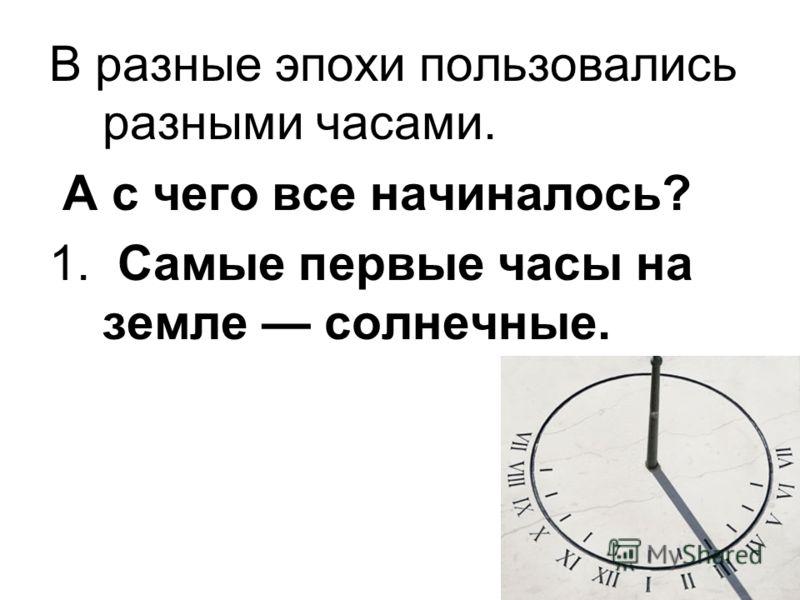 В разные эпохи пользовались разными часами. А с чего все начиналось? 1. Самые первые часы на земле солнечные.