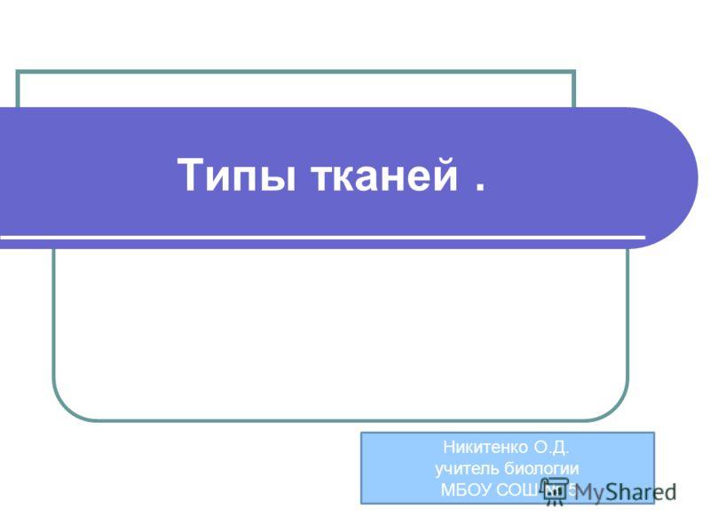 Типы тканей. Никитенко О.Д. учитель биологии МБОУ СОШ 5