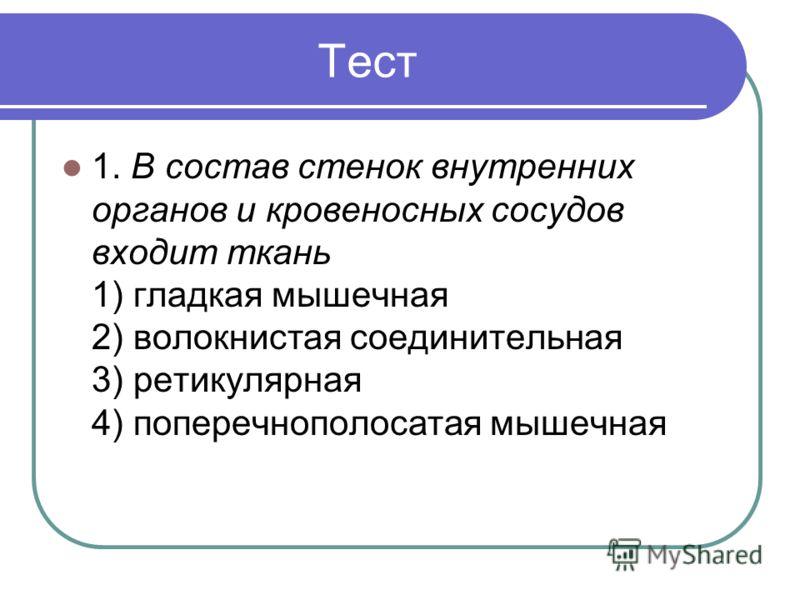 Тест 1. В состав стенок внутренних органов и кровеносных сосудов входит ткань 1) гладкая мышечная 2) волокнистая соединительная 3) ретикулярная 4) поперечнополосатая мышечная