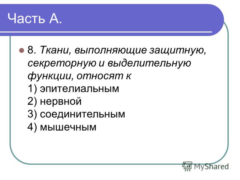 Часть А. 8. Ткани, выполняющие защитную, секреторную и выделительную функции, относят к 1) эпителиальным 2) нервной 3) соединительным 4) мышечным