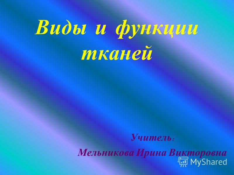Виды и функции тканей Учитель : Мельникова Ирина Викторовна