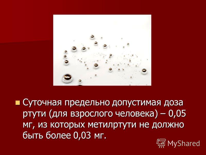 Суточная предельно допустимая доза ртути (для взрослого человека) – 0,05 мг, из которых метилртути не должно быть более 0,03 мг. Суточная предельно допустимая доза ртути (для взрослого человека) – 0,05 мг, из которых метилртути не должно быть более 0