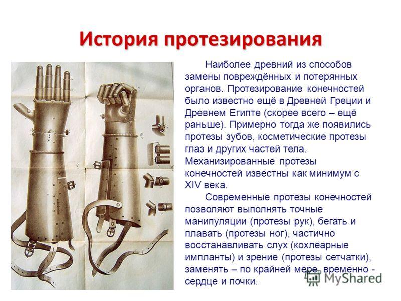 История протезирования Наиболее древний из способов замены повреждённых и потерянных органов. Протезирование конечностей было известно ещё в Древней Греции и Древнем Египте (скорее всего – ещё раньше). Примерно тогда же появились протезы зубов, косме