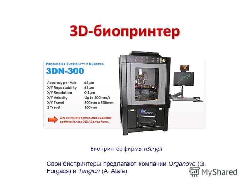 Биопринтер фирмы nScrypt Свои биопринтеры предлагают компании Organovo (G. Forgacs) и Tengion (A. Atala).