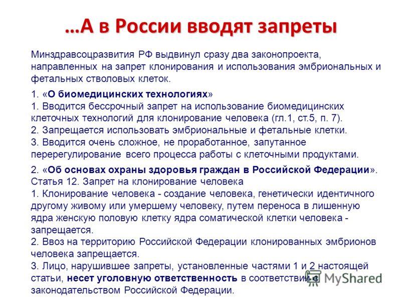 …А в России вводят запреты Минздравсоцразвития РФ выдвинул сразу два законопроекта, направленных на запрет клонирования и использования эмбриональных и фетальных стволовых клеток. 1. «О биомедицинских технологиях» 1. Вводится бессрочный запрет на исп