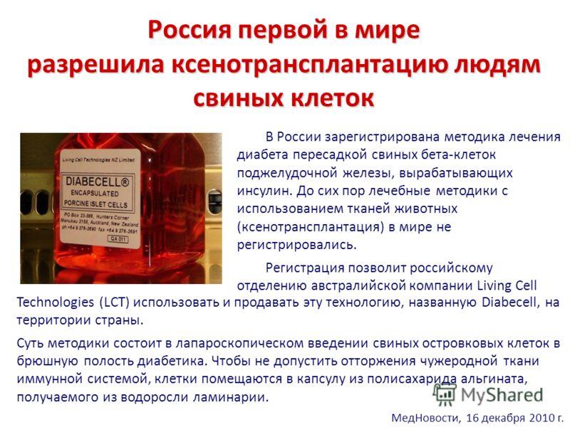 Россия первой в мире разрешила ксенотрансплантацию людям свиных клеток В России зарегистрирована методика лечения диабета пересадкой свиных бета-клеток поджелудочной железы, вырабатывающих инсулин. До сих пор лечебные методики с использованием тканей