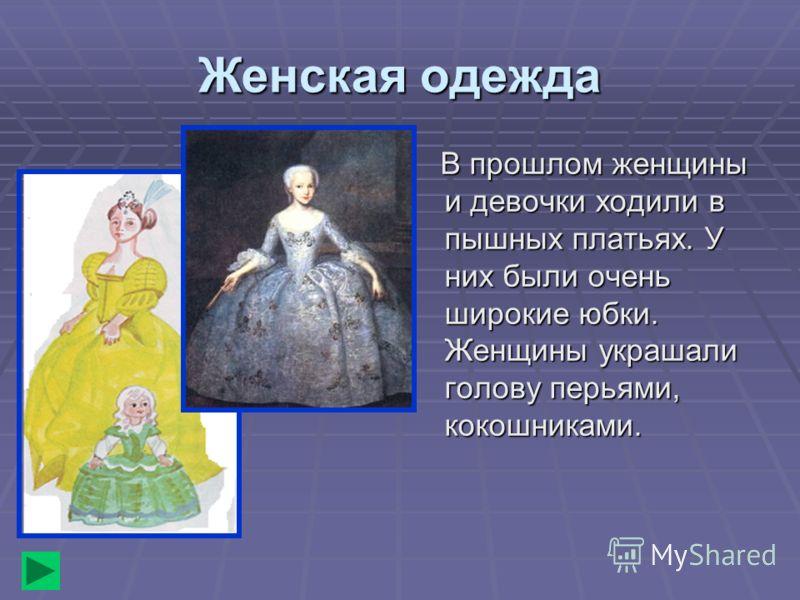 Женская одежда В прошлом женщины и девочки ходили в пышных платьях. У них были очень широкие юбки. Женщины украшали голову перьями, кокошниками. В прошлом женщины и девочки ходили в пышных платьях. У них были очень широкие юбки. Женщины украшали голо