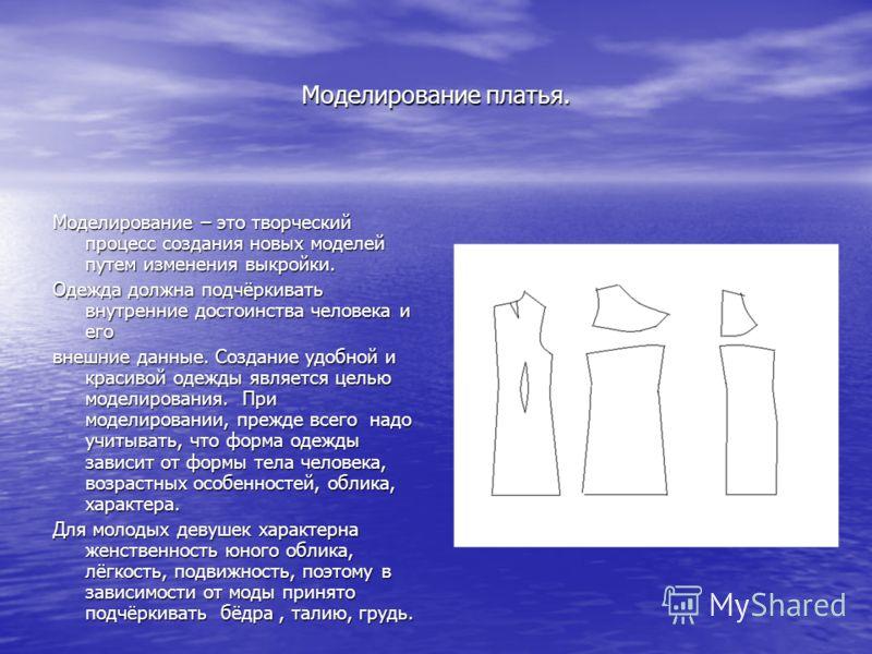Моделирование платья. Моделирование – это творческий процесс создания новых моделей путем изменения выкройки. Одежда должна подчёркивать внутренние достоинства человека и его внешние данные. Создание удобной и красивой одежды является целью моделиров