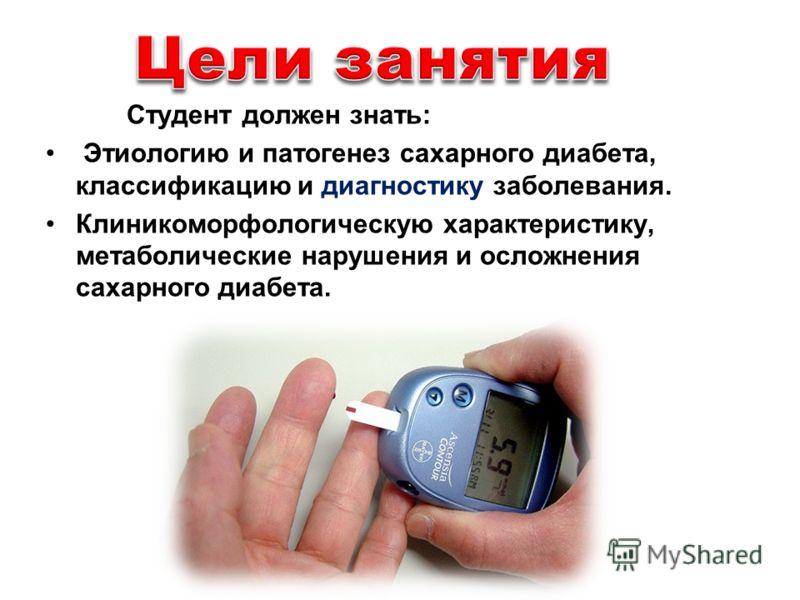 Студент должен знать: Этиологию и патогенез сахарного диабета, классификацию и диагностику заболевания. Клиникоморфологическую характеристику, метаболические нарушения и осложнения сахарного диабета.