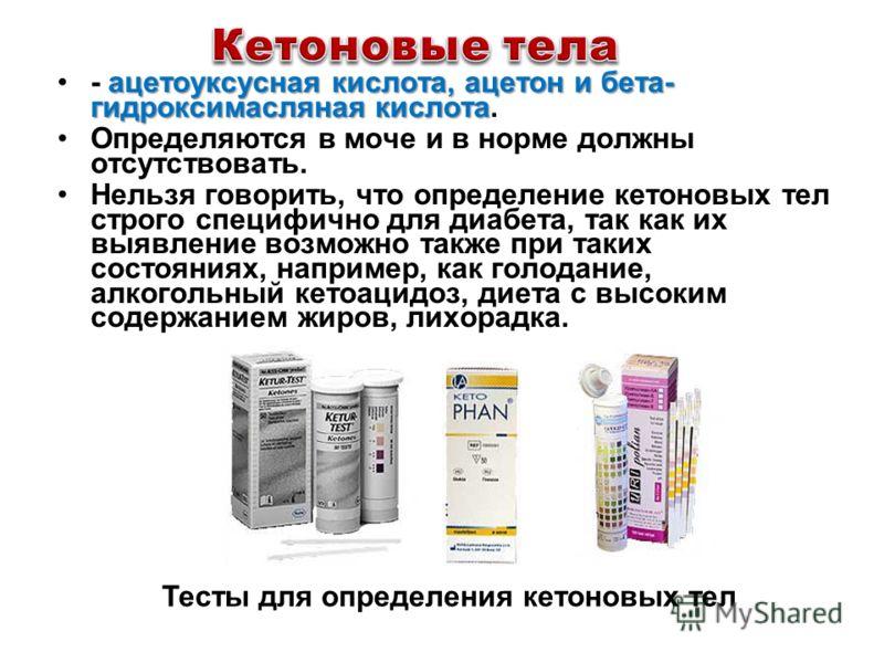 ацетоуксусная кислота, ацетон и бета- гидроксимасляная кислота- ацетоуксусная кислота, ацетон и бета- гидроксимасляная кислота. Определяются в моче и в норме должны отсутствовать. Нельзя говорить, что определение кетоновых тел строго специфично для д