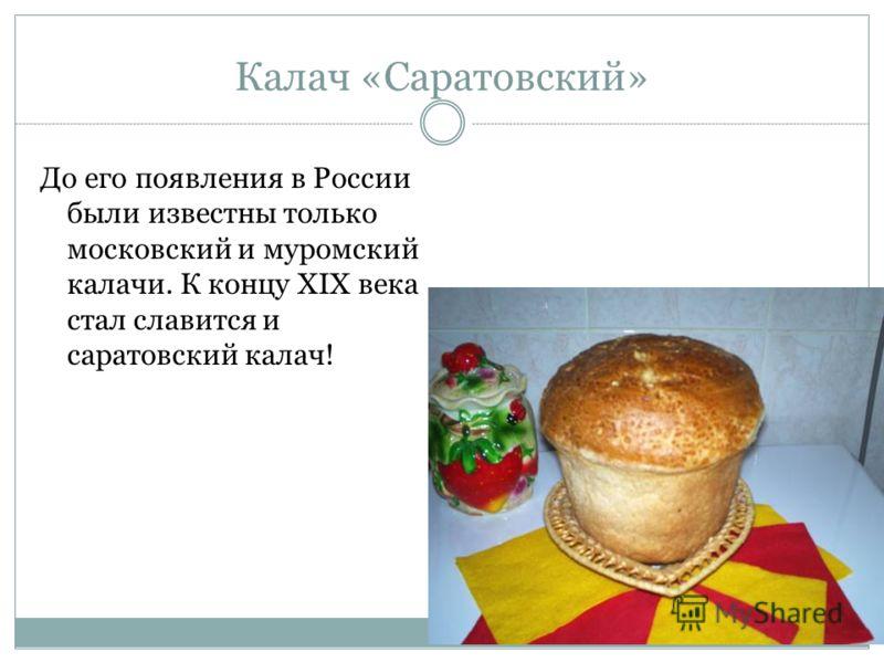 Калач «Саратовский» До его появления в России были известны только московский и муромский калачи. К концу XIX века стал славится и саратовский калач!