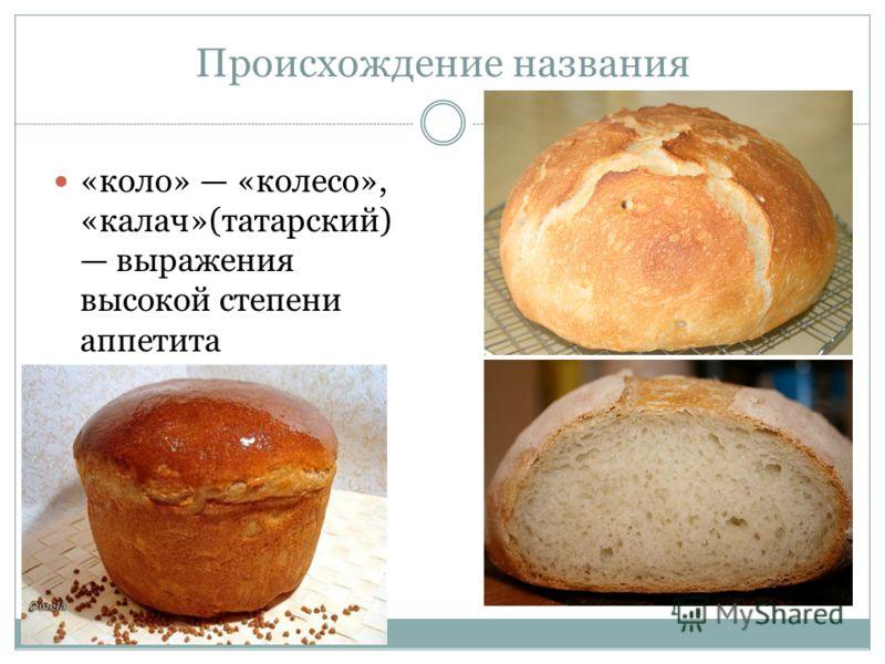 Происхождение названия «коло» «колесо», «калач»(татарский) выражения высокой степени аппетита
