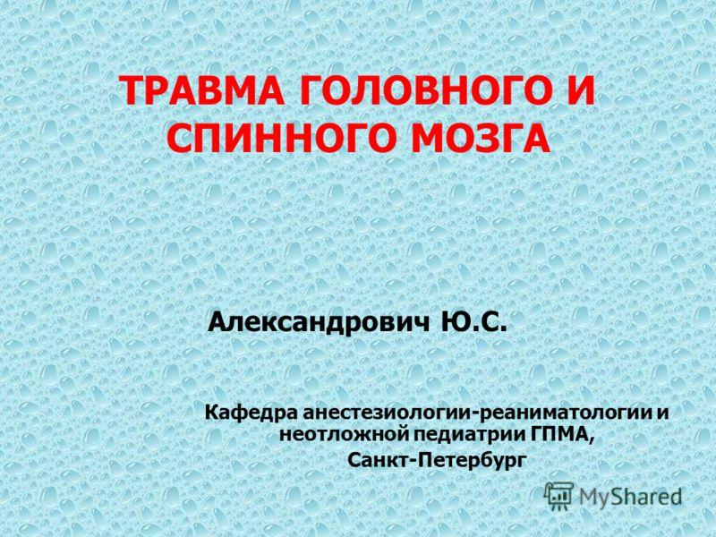 ТРАВМА ГОЛОВНОГО И СПИННОГО МОЗГА Александрович Ю.С. Кафедра анестезиологии-реаниматологии и неотложной педиатрии ГПМА, Санкт-Петербург