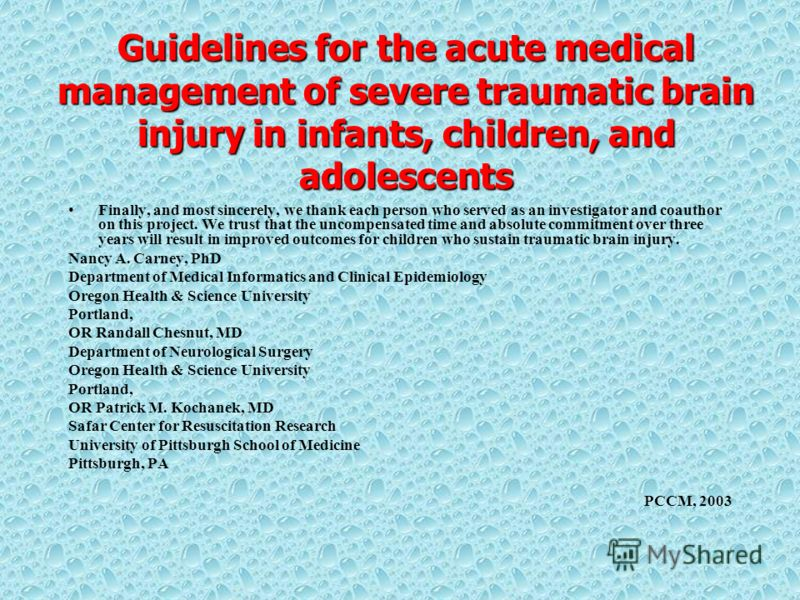 Guidelines for the acute medical management of severe traumatic brain injury in infants, children, and adolescents Finally, and most sincerely, we thank each person who served as an investigator and coauthor on this project. We trust that the uncompe