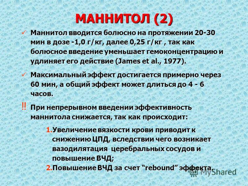 МАННИТОЛ (2) Маннитол вводится болюсно на протяжении 20-30 мин в дозе -1,0 г/кг, далее 0,25 г/кг, так как болюсное введение уменьшает гемоконцентрацию и удлиняет его действие (James et al., 1977). Маннитол вводится болюсно на протяжении 20-30 мин в д