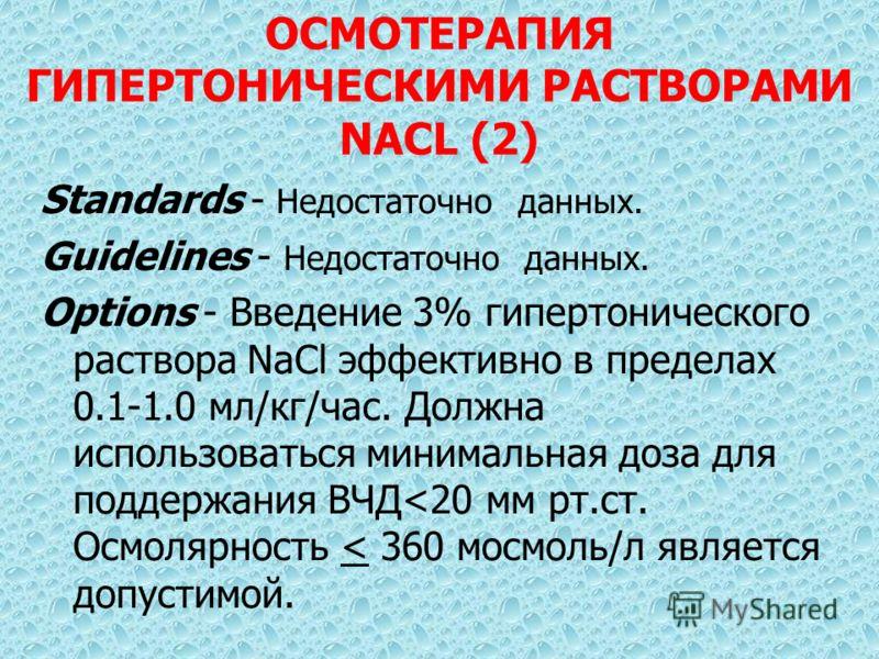 ОСМОТЕРАПИЯ ГИПЕРТОНИЧЕСКИМИ РАСТВОРАМИ NACL (2) Standards - Недостаточно данных. Guidelines - Недостаточно данных. Options - Введение 3% гипертонического раствора NaCl эффективно в пределах 0.1-1.0 мл/кг/час. Должна использоваться минимальная доза д