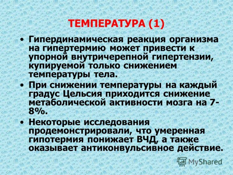ТЕМПЕРАТУРА (1) Гипердинамическая реакция организма на гипертермию может привести к упорной внутричерепной гипертензии, купируемой только снижением температуры тела. При снижении температуры на каждый градус Цельсия приходится снижение метаболической