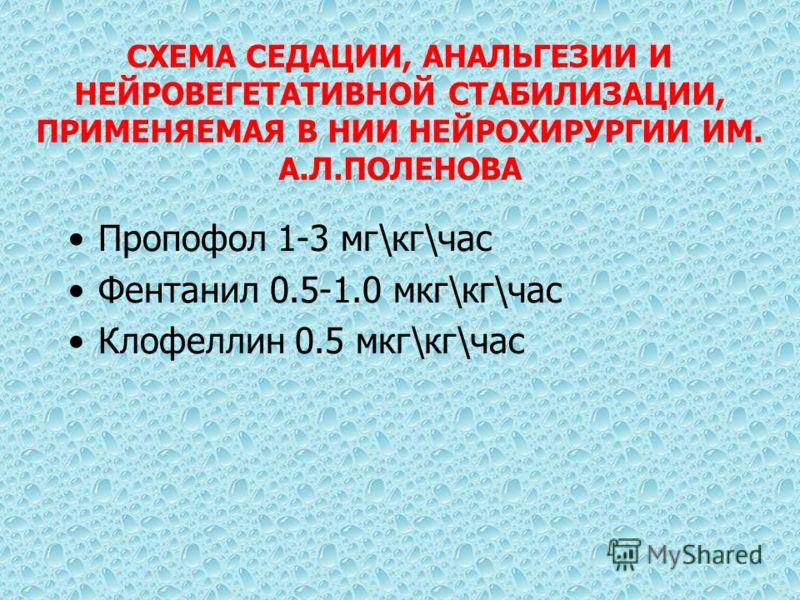 СХЕМА СЕДАЦИИ, АНАЛЬГЕЗИИ И НЕЙРОВЕГЕТАТИВНОЙ СТАБИЛИЗАЦИИ, ПРИМЕНЯЕМАЯ В НИИ НЕЙРОХИРУРГИИ ИМ. А.Л.ПОЛЕНОВА Пропофол 1-3 мг\кг\час Фентанил 0.5-1.0 мкг\кг\час Клофеллин 0.5 мкг\кг\час