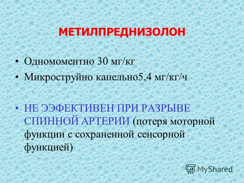 МЕТИЛПРЕДНИЗОЛОН Одномоментно 30 мг/кг Микроструйно капельно5,4 мг/кг/ч НЕ ЭЭФЕКТИВЕН ПРИ РАЗРЫВЕ СПИННОЙ АРТЕРИИ (потеря моторной функции с сохраненной сенсорной функцией)