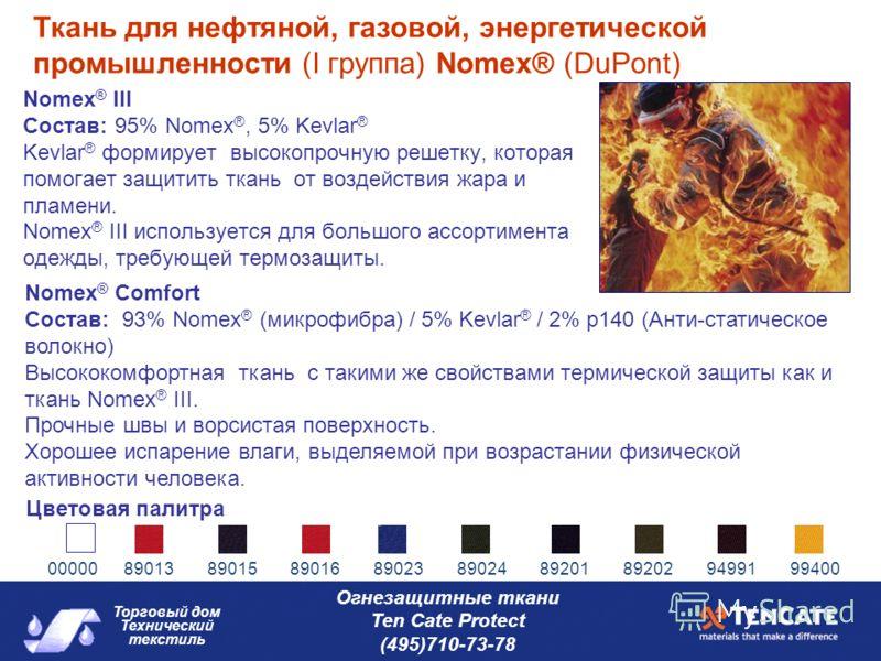 Торговый дом Технический текстиль Огнезащитные ткани Ten Cate Protect (495)710-73-78 Nomex ® III Состав: 95% Nomex ®, 5% Kevlar ® Kevlar ® формирует высокопрочную решетку, которая помогает защитить ткань от воздействия жара и пламени. Nomex ® III исп