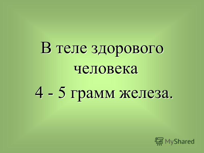 В теле здорового человека 4 - 5 грамм железа. 4 - 5 грамм железа.