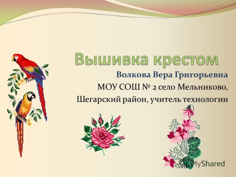 Волкова Вера Григорьевна МОУ СОШ 2 село Мельниково, Шегарский район, учитель технологии