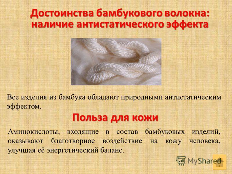 Польза для кожи Аминокислоты, входящие в состав бамбуковых изделий, оказывают благотворное воздействие на кожу человека, улучшая её энергетический баланс. Достоинства бамбукового волокна: наличие антистатического эффекта Все изделия из бамбука облада