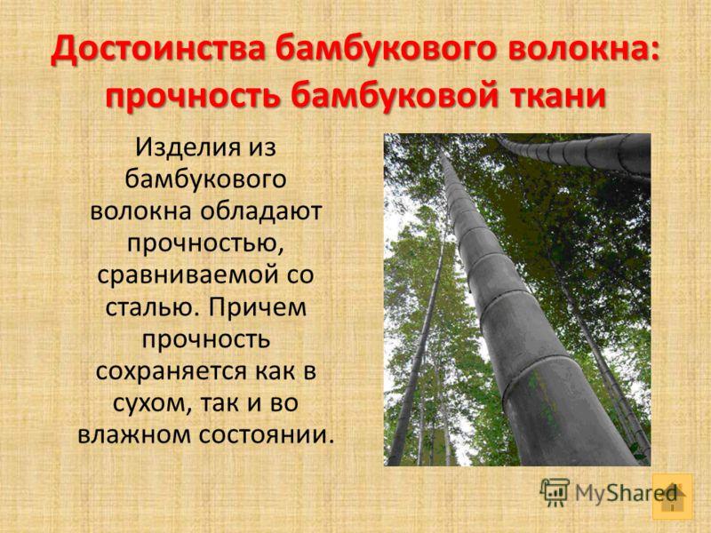 Достоинства бамбукового волокна: прочность бамбуковой ткани Изделия из бамбукового волокна обладают прочностью, сравниваемой со сталью. Причем прочность сохраняется как в сухом, так и во влажном состоянии.