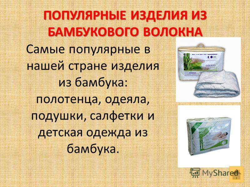 ПОПУЛЯРНЫЕ ИЗДЕЛИЯ ИЗ БАМБУКОВОГО ВОЛОКНА Самые популярные в нашей стране изделия из бамбука: полотенца, одеяла, подушки, салфетки и детская одежда из бамбука.
