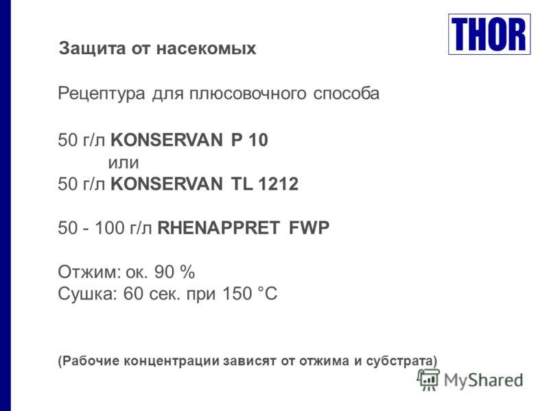 Защита от насекомых Рецептура для плюсовочного способа 50 г/л KONSERVAN P 10 или 50 г/л KONSERVAN TL 1212 50 - 100 г/л RHENAPPRET FWP Отжим: ок. 90 % Сушка: 60 сек. при 150 °C (Рабочие концентрации зависят от отжима и субстрата)