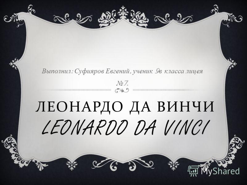 ЛЕОНАРДО ДА ВИНЧИ LEONARDO DA VINCI Выполнил : Суфияров Евгений, ученик 9 в класса лицея 7.