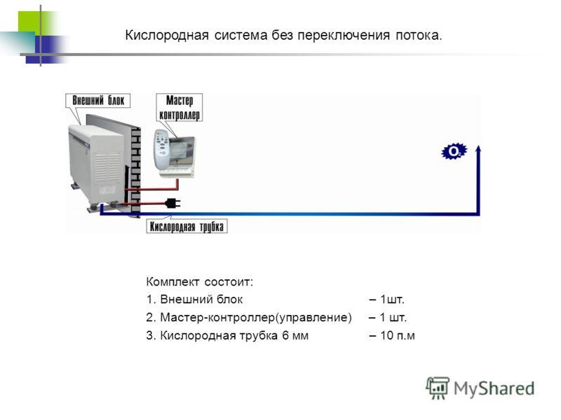 Кислородная система без переключения потока. Комплект состоит: 1. Внешний блок – 1шт. 2. Мастер-контроллер(управление) – 1 шт. 3. Кислородная трубка 6 мм – 10 п.м