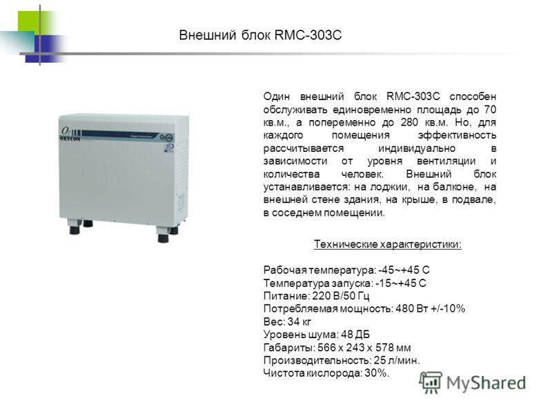 Один внешний блок RMC-303C способен обслуживать единовременно площадь до 70 кв.м., а попеременно до 280 кв.м. Но, для каждого помещения эффективность рассчитывается индивидуально в зависимости от уровня вентиляции и количества человек. Внешний блок у