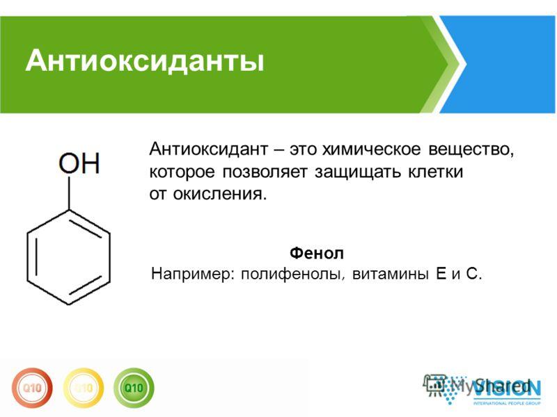 Антиоксидант – это химическое вещество, которое позволяет защищать клетки от окисления. Фенол Например: полифенолы, витамины Е и С. Антиоксиданты