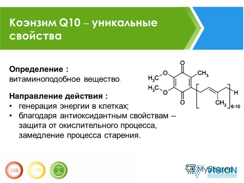 Коэнзим Q10 – уникальные свойства Определение : витаминоподобное вещество. Направление действия : генерация энергии в клетках; благодаря антиоксидантным свойствам – защита от окислительного процесса, замедление процесса старения.