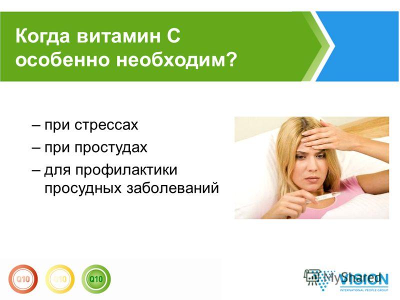 –при стрессах –при простудах –для профилактики просудных заболеваний Когда витамин С особенно необходим?