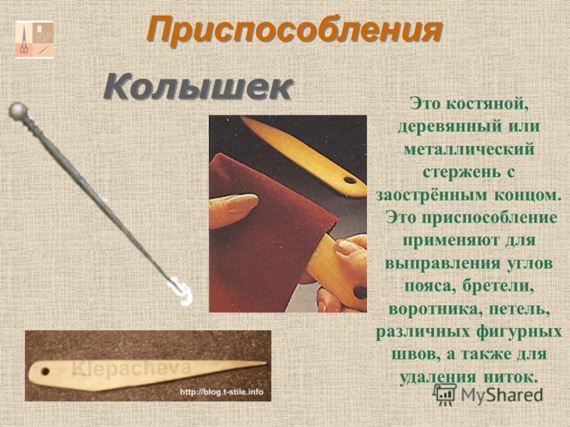 Колышек Это костяной, деревянный или металлический стержень с заострённым концом. Это приспособление применяют для выправления углов пояса, бретели, воротника, петель, различных фигурных швов, а также для удаления ниток. Приспособления