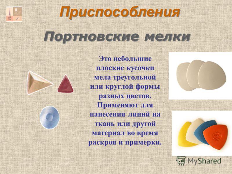 Портновские мелки Это небольшие плоские кусочки мела треугольной или круглой формы разных цветов. Применяют для нанесения линий на ткань или другой материал во время раскроя и примерки. Приспособления
