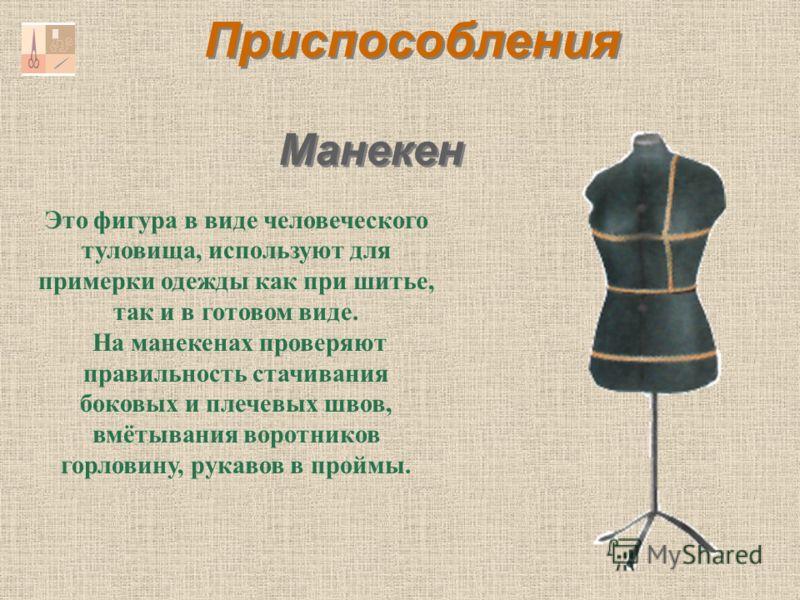 Манекен Это фигура в виде человеческого туловища, используют для примерки одежды как при шитье, так и в готовом виде. На манекенах проверяют правильность стачивания боковых и плечевых швов, вмётывания воротников горловину, рукавов в проймы. Приспособ