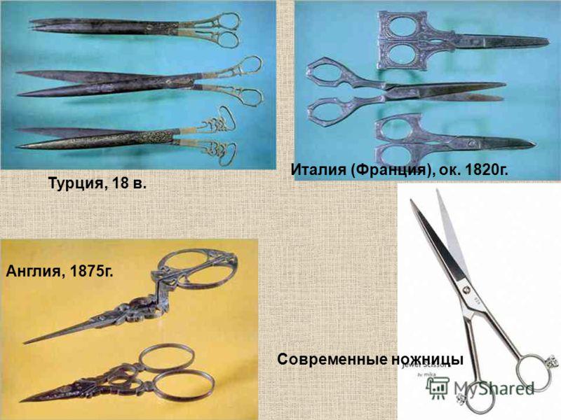 Италия (Франция), ок. 1820г. Англия, 1875г. Турция, 18 в. Современные ножницы