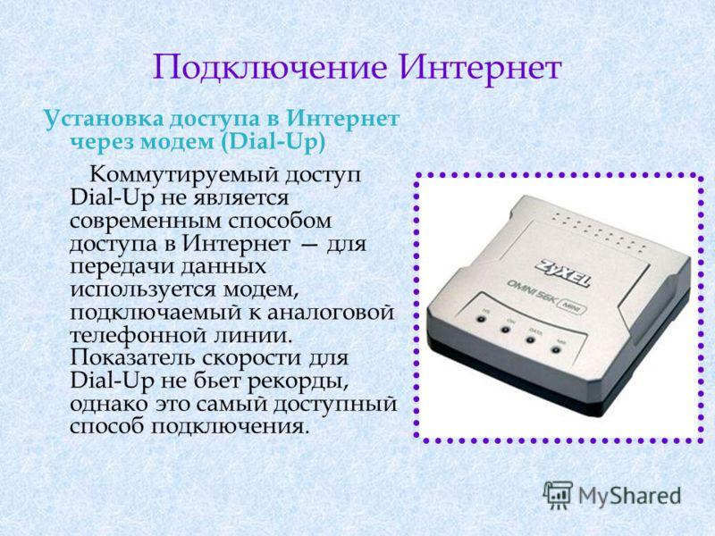 Подключение Интернет Установка доступа в Интернет через модем (Dial-Up) Коммутируемый доступ Dial-Up не является современным способом доступа в Интернет для передачи данных используется модем, подключаемый к аналоговой телефонной линии. Показатель ск