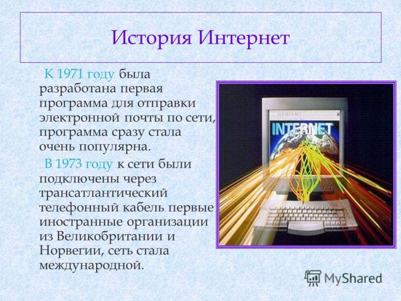 История Интернет К 1971 году была разработана первая программа для отправки электронной почты по сети, программа сразу стала очень популярна. В 1973 году к сети были подключены через трансатлантический телефонный кабель первые иностранные организации